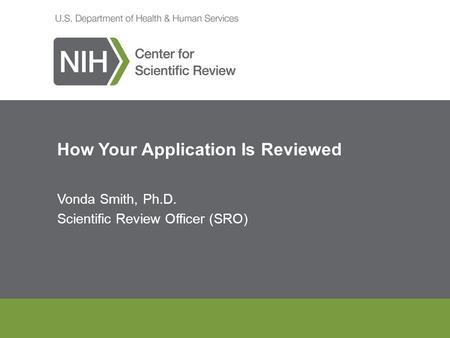 How Your Application Is Reviewed Vonda Smith, Ph.D. Scientific Review Officer (SRO)