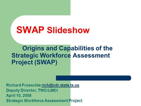 SWAP Slideshow Origins and Capabilities of the Strategic Workforce Assessment Project (SWAP) Richard Froeschle