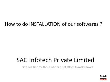 How to do INSTALLATION of our softwares ? SAG Infotech Private Limited Soft solution for those who can not afford to make errors.