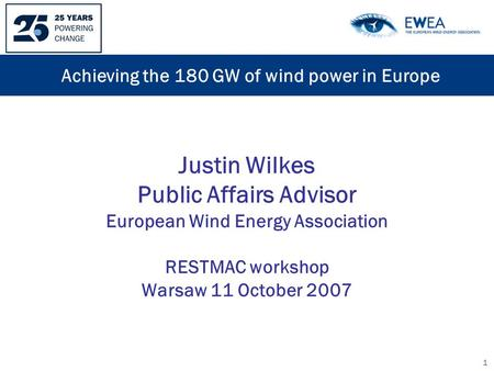 1 Justin Wilkes Public Affairs Advisor European Wind Energy Association RESTMAC workshop Warsaw 11 October 2007 Achieving the 180 GW of wind power in Europe.