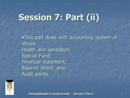 Training Module on Audit of ULBs Session 7 Part II1 This part deals with <strong>accounting</strong> system of : stores; Health and sanitation; Special Fund; Financial.