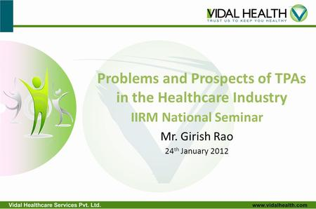 Problems and Prospects of TPAs in the Healthcare Industry IIRM National Seminar Mr. Girish Rao 24 th January 2012.