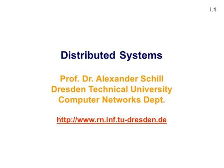 I.1 Distributed Systems Prof. Dr. Alexander Schill Dresden Technical University Computer Networks Dept.