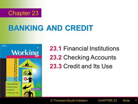 © Thomson/South-WesternSlideCHAPTER 231 BANKING AND CREDIT 23.1Financial Institutions 23.2Checking Accounts 23.3Credit and Its Use Chapter 23.