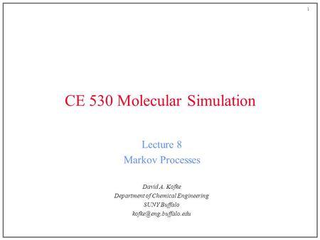 1 CE 530 Molecular Simulation Lecture 8 Markov Processes David A. Kofke Department of Chemical Engineering SUNY Buffalo