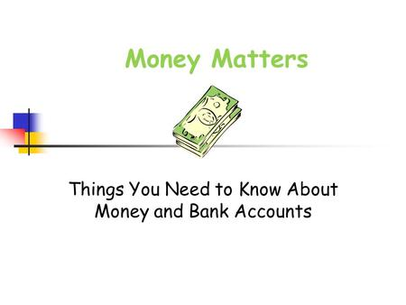 Money Matters Things You Need to Know About Money and Bank Accounts.