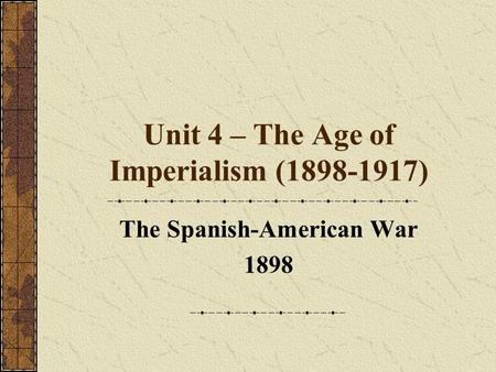 Unit 4 – The Age of Imperialism (1898-1917) The Spanish-American War 1898.