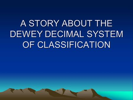 A STORY ABOUT THE DEWEY DECIMAL SYSTEM OF CLASSIFICATION.