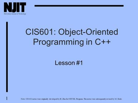 1 CIS601: Object-Oriented Programming in C++ Note: CIS 601 notes were originally developed by H. Zhu for NJIT DL Program. The notes were subsequently revised.