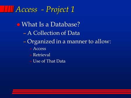 Access - Project 1 l What Is a Database? –A Collection of Data –Organized in a manner to allow: »Access »Retrieval »Use of That Data.