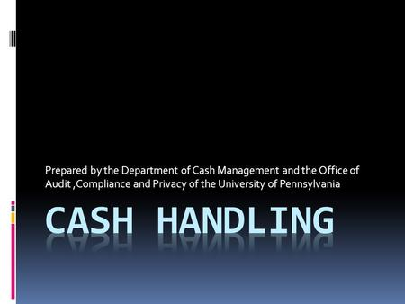 Prepared by the Department of Cash Management and the Office of Audit,Compliance and Privacy of the University of Pennsylvania.