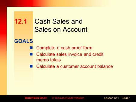 GOALS BUSINESS MATH© Thomson/South-WesternLesson 12.1Slide 1 12.1Cash Sales and Sales on Account Complete a cash proof form Calculate sales invoice and.