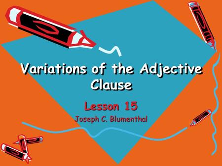 Variations of the Adjective Clause Lesson 15 Joseph C. Blumenthal.