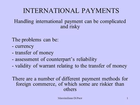 Massimiliano Di Pace1 INTERNATIONAL PAYMENTS Handling international payment can be complicated and risky The problems can be: - currency - transfer of.
