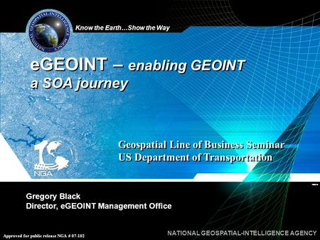 Know the Earth…Show the Way NATIONAL GEOSPATIAL-INTELLIGENCE AGENCY Approved for public release NGA # 07-102 Gregory Black Director, eGEOINT Management.