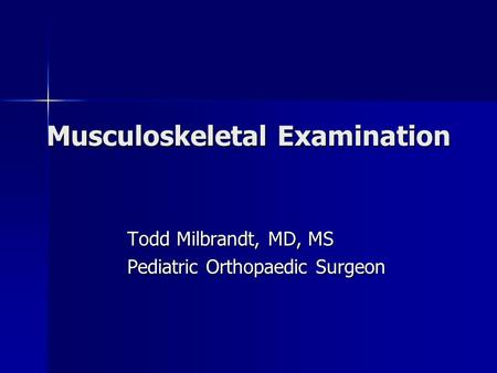 Musculoskeletal Examination Todd Milbrandt, MD, MS Pediatric Orthopaedic Surgeon.