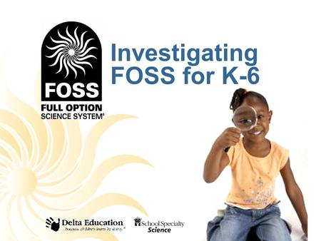 Investigating FOSS for K-6. What is FOSS? FOSS is an active learning science program for teaching science in interesting and engaging ways. FOSS is researched.