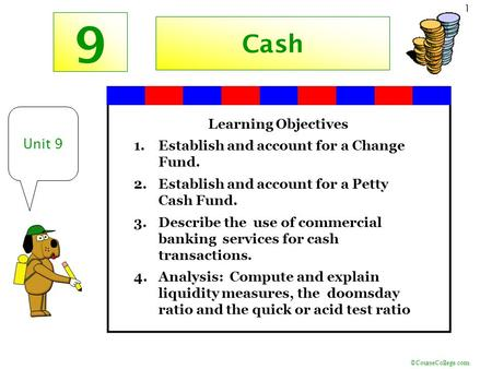 ©CourseCollege.com 1 9 Unit 9 Cash Learning Objectives 1.Establish and account for a Change Fund. 2.Establish and account for a Petty Cash Fund. 3.Describe.