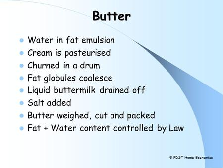 Butter Water in fat emulsion Cream is pasteurised Churned in a drum Fat globules coalesce Liquid buttermilk drained off Salt added Butter weighed, cut.