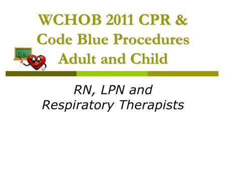 WCHOB 2011 CPR & Code Blue Procedures Adult and Child RN, LPN and Respiratory Therapists.
