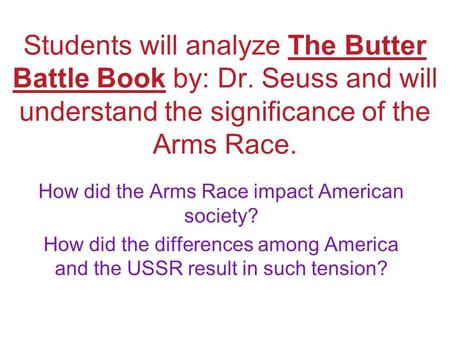 Students will analyze The Butter Battle Book by: Dr. Seuss and will understand the significance of the Arms Race. How did the Arms Race impact American.