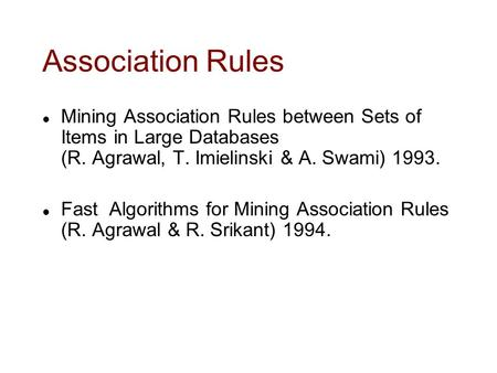 Association Rules l Mining Association Rules between Sets of Items in Large Databases (R. Agrawal, T. Imielinski & A. Swami) 1993. l Fast Algorithms for.