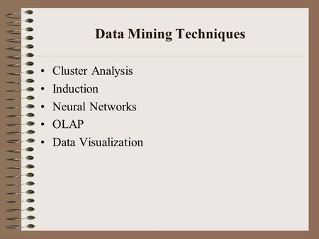 Data Mining Techniques Cluster Analysis Induction Neural Networks OLAP Data Visualization.