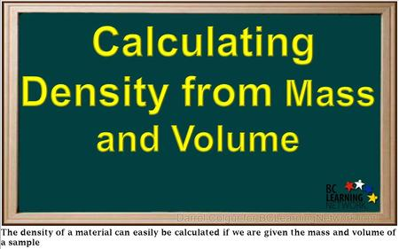 The density of a material can easily be calculated if we are given the mass and volume of a sample.