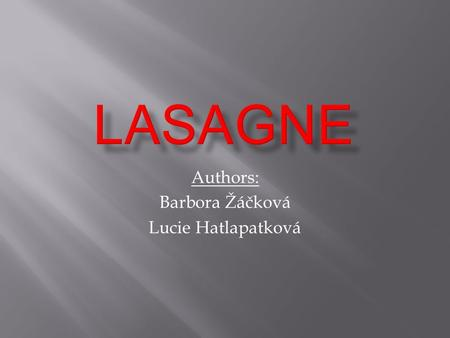 Authors: Barbora Žáčková Lucie Hatlapatková. Ingredients pasta 12 pieces of lasagne Cheese sauce 50g of butter 50g of plain flour 600 ml of milk 125g.