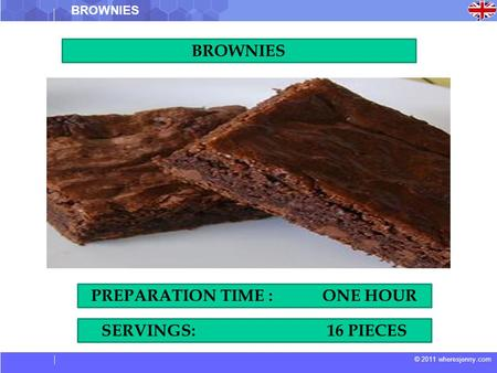 © 2011 wheresjenny.com BROWNIES SERVINGS: 16 PIECES PREPARATION TIME : ONE HOUR.