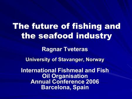 The future of fishing and the seafood industry Ragnar Tveteras University of Stavanger, Norway International Fishmeal and Fish Oil Organisation Annual.