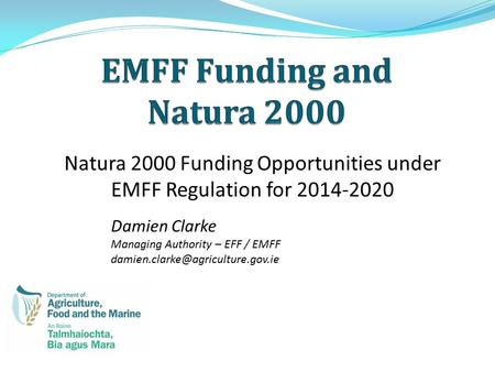 Natura 2000 Funding Opportunities under EMFF Regulation for 2014-2020 Damien Clarke Managing Authority – EFF / EMFF