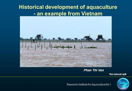 Research Institute for Aquaculture No 1 Historical development of aquaculture - an example from Vietnam Phan Thi Van Ten minute talk.