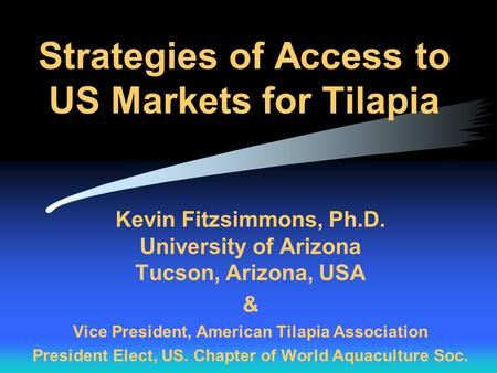 Strategies of Access to US Markets for Tilapia Kevin Fitzsimmons, Ph.D. University of Arizona Tucson, Arizona, USA & Vice President, American Tilapia Association.