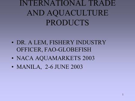 1 INTERNATIONAL TRADE AND AQUACULTURE PRODUCTS DR. A LEM, FISHERY INDUSTRY OFFICER, FAO-GLOBEFISH NACA AQUAMARKETS 2003 MANILA, 2-6 JUNE 2003.