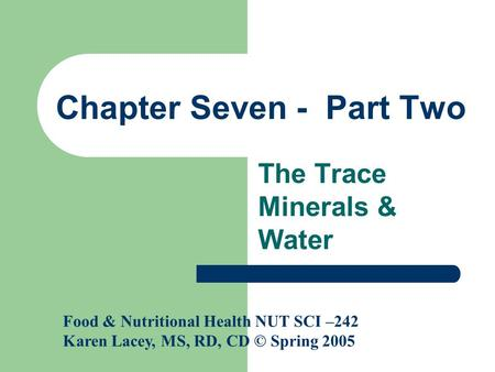Chapter Seven - Part Two The Trace Minerals & Water Food & Nutritional Health NUT SCI –242 Karen Lacey, MS, RD, CD © Spring 2005.