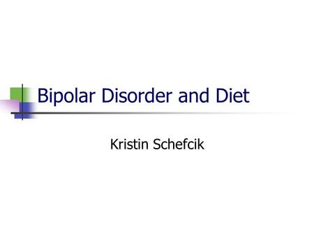 Bipolar Disorder and Diet Kristin Schefcik. What is bipolar disorder? Mania Euphoric mood Increased energy Decreased need for sleep Rapid thinking and.