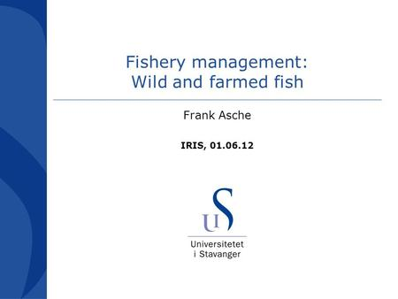 Fishery management: Wild and farmed fish Frank Asche IRIS, 01.06.12.