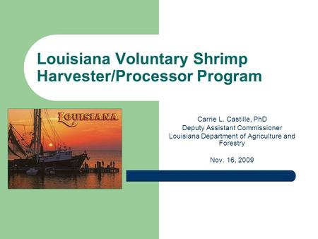 Louisiana Voluntary Shrimp Harvester/Processor Program Carrie L. Castille, PhD Deputy Assistant Commissioner Louisiana Department of Agriculture and Forestry.