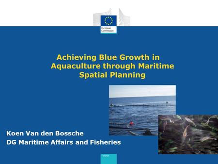 Achieving Blue Growth in Aquaculture through Maritime Spatial Planning Koen Van den Bossche DG Maritime Affairs and Fisheries.