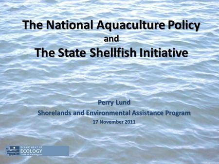 The National Aquaculture Policy and The State Shellfish Initiative Perry Lund Shorelands and Environmental Assistance Program 17 November 2011.