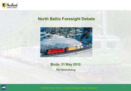 Northern Axis / Arctic - Central European Green Transport1 North Baltic Foresight Debate Bodø, 31 May 2010 Per Strømhaug.