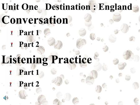 Unit One Destination : England Conversation Part 1 Part 2 Listening Practice Part 1 Part 2.