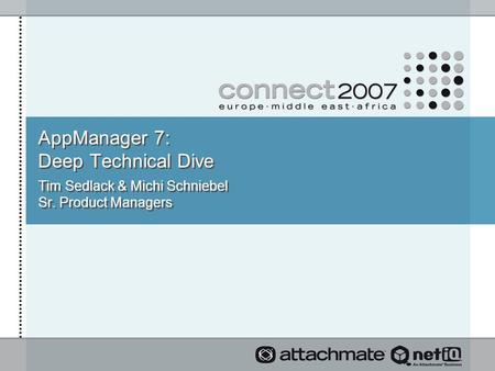 AppManager 7: Deep Technical Dive Tim Sedlack & Michi Schniebel Sr. Product Managers.