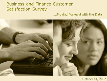 Business and Finance Customer Satisfaction Survey ….Moving Forward with the Data October 11, 2007.