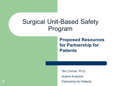 1 Surgical Unit-Based Safety Program Proposed Resources for Partnership for Patients Terri Conner, Ph.D. Nybeck Analytics Partnership for Patients.