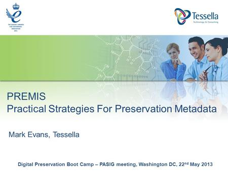 Mark Evans, Tessella Digital Preservation Boot Camp – PASIG meeting, Washington DC, 22 nd May 2013 PREMIS Practical Strategies For Preservation Metadata.