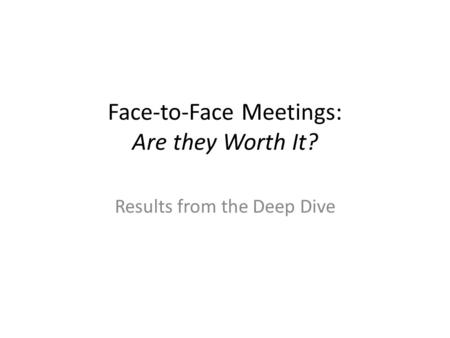 Face-to-Face Meetings: Are they Worth It? Results from the Deep Dive.