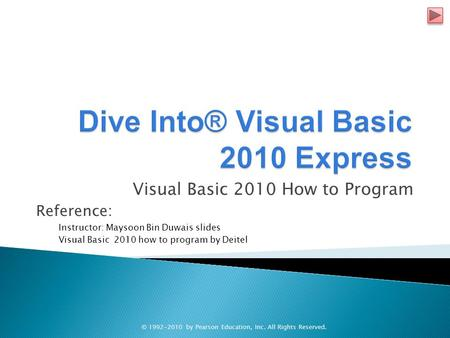 Visual Basic 2010 How to Program Reference: Instructor: Maysoon Bin Duwais slides Visual Basic 2010 how to program by Deitel © 1992-2010 by Pearson Education,