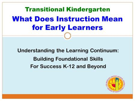 Transitional Kindergarten What Does Instruction Mean for Early Learners Understanding the Learning Continuum: Building Foundational Skills For Success.